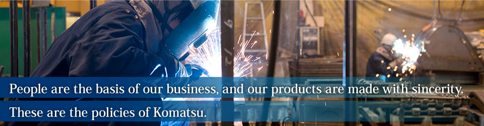 People are the basis of our business, and our products are made with sincerity. These are the policies of Komatsu.